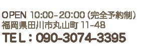 OPEN 10:00-20:00【完全予約制】 福岡県田川市丸山町11-48 TEL:090-3074-3395